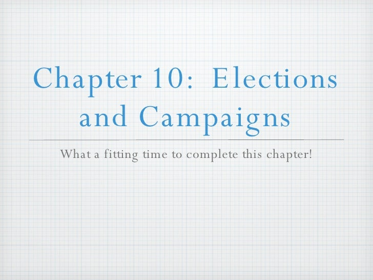 Chapter 10:  Elections and Campaigns <ul><li>What a fitting time to complete this chapter! </li></ul>