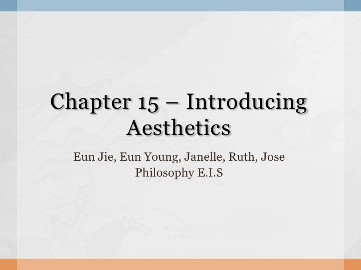 Chapter 15 – Introducing Aesthetics<br />EunJie, Eun Young, Janelle, Ruth, Jose<br />Philosophy E.I.S<br />