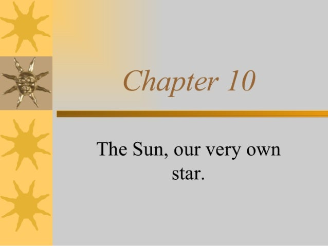 Chapter I 0  The Sun,  our very own star.
