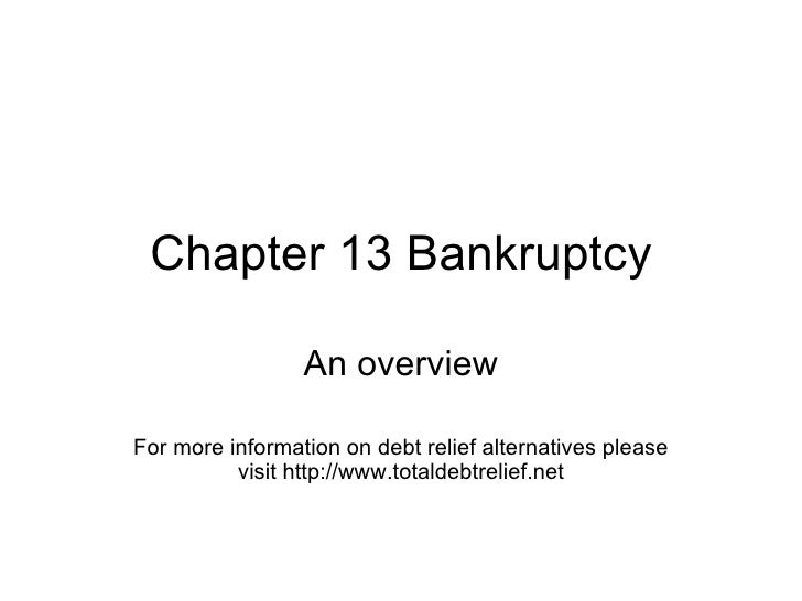 Chapter 13 Bankruptcy An overview For more information on debt relief alternatives please visit http://www.totaldebtrelief...