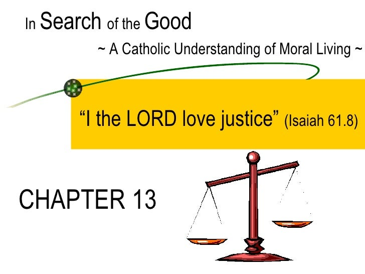 """"""" I the LORD love justice""""  (Isaiah 61.8) In  Search  of the  Good ~ A Catholic Understanding of Moral Living ~ CHAPTER 13"""