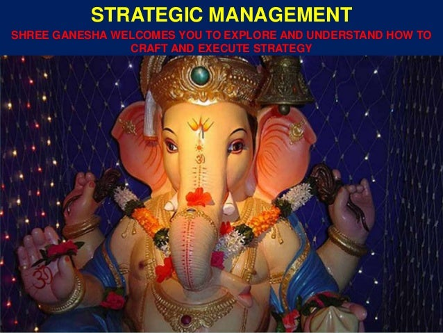 SHREE GANESHA WELCOMES YOU TO EXPLORE AND UNDERSTAND HOW TO CRAFT AND EXECUTE STRATEGY STRATEGIC MANAGEMENT
