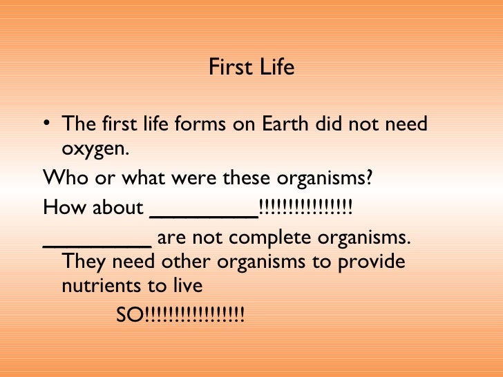 First Life <ul><li>The first life forms on Earth did not need oxygen.  </li></ul><ul><li>Who or what were these organisms?...