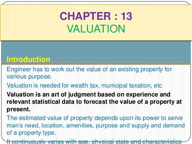 CHAPTER : 13  VALUATION  Introduction  Engineer has to work out the value of an existing property for  various purpose.  V...