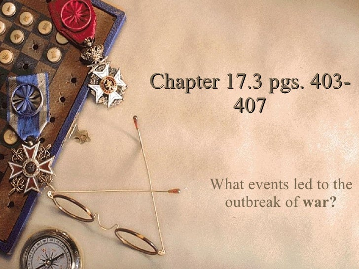 Chapter 17.3 pgs. 403-407 What events led to the outbreak of  war?