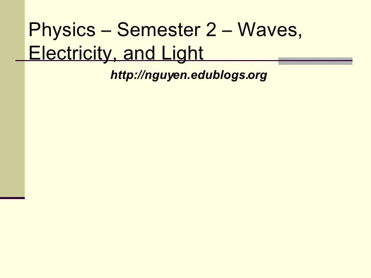 Physics – Semester 2 – Waves, Electricity, and Light http://nguyen.edublogs.org