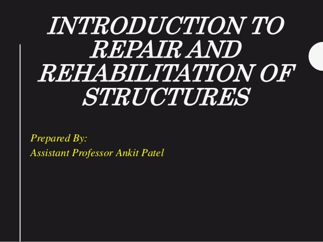 INTRODUCTION TO REPAIR AND REHABILITATION OF STRUCTURES Prepared By: Assistant Professor Ankit Patel