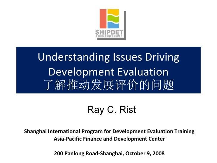 Understanding Issues Driving Development Evaluation 了解推动发展评价的问题 Shanghai International Program for Development Evaluation ...