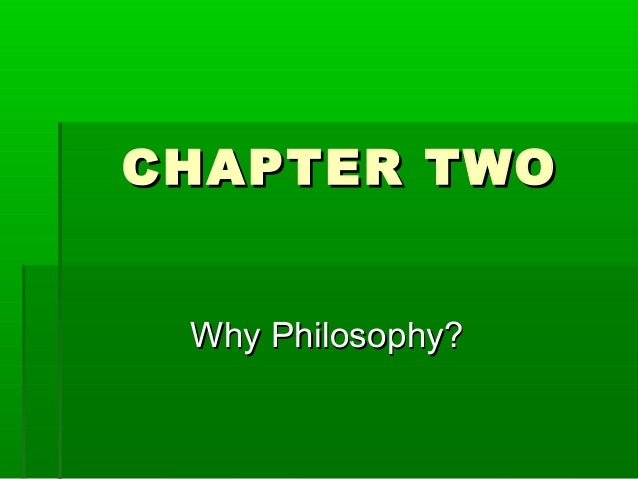 CHAPTER TWO Why Philosophy?