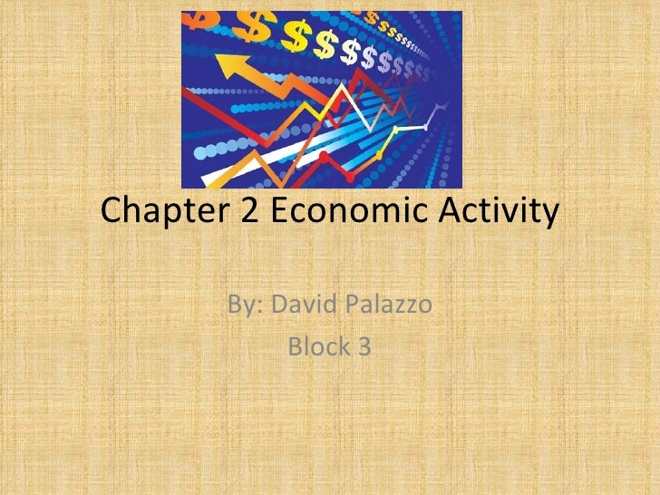 Chapter 2 Economic Activity By: David Palazzo Block 3