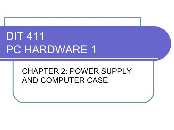 DIT 411 PC HARDWARE 1 CHAPTER 2: POWER SUPPLY AND COMPUTER CASE