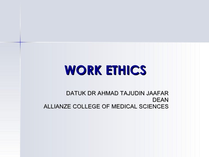WORK ETHICS DATUK DR AHMAD TAJUDIN JAAFAR DEAN ALLIANZE COLLEGE OF MEDICAL SCIENCES