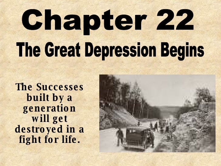 Chapter 22 The Great Depression Begins The Successes built by a generation will get destroyed in a fight for life.