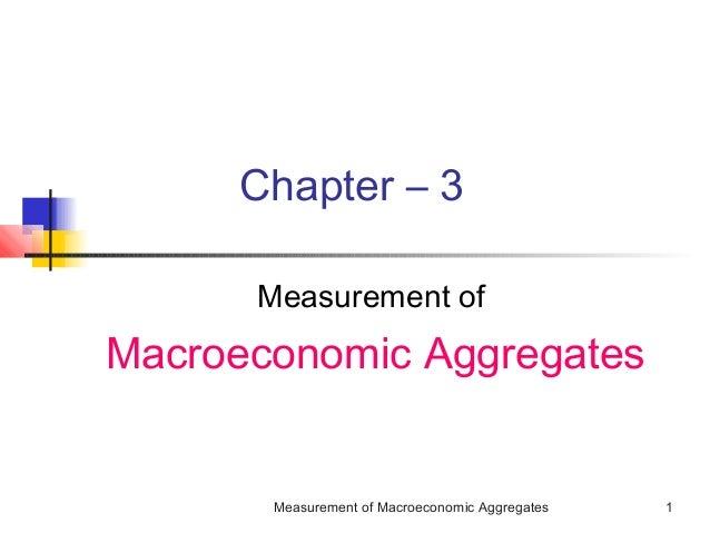 Measurement of Macroeconomic Aggregates 1 Chapter – 3 Measurement of Macroeconomic Aggregates
