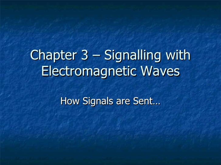 Chapter 3 – Signalling with Electromagnetic Waves How Signals are Sent…