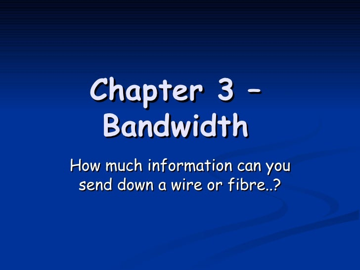 Chapter 3 – Bandwidth How much information can you send down a wire or fibre..?