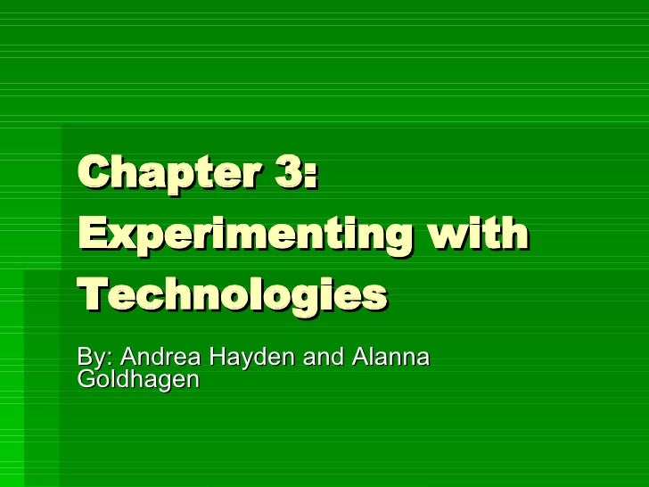 Chapter 3: Experimenting with Technologies  By: Andrea Hayden and Alanna Goldhagen