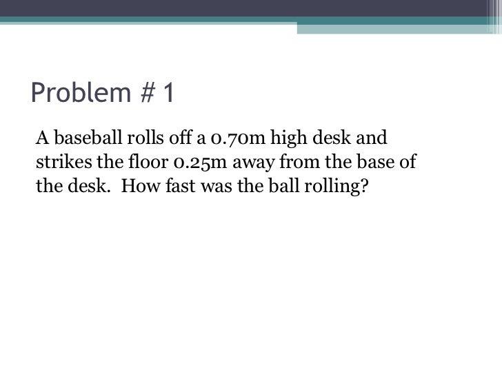 Problem # 1 <ul><li>A baseball rolls off a 0.70m high desk and  </li></ul><ul><li>strikes the floor 0.25m away from the ba...
