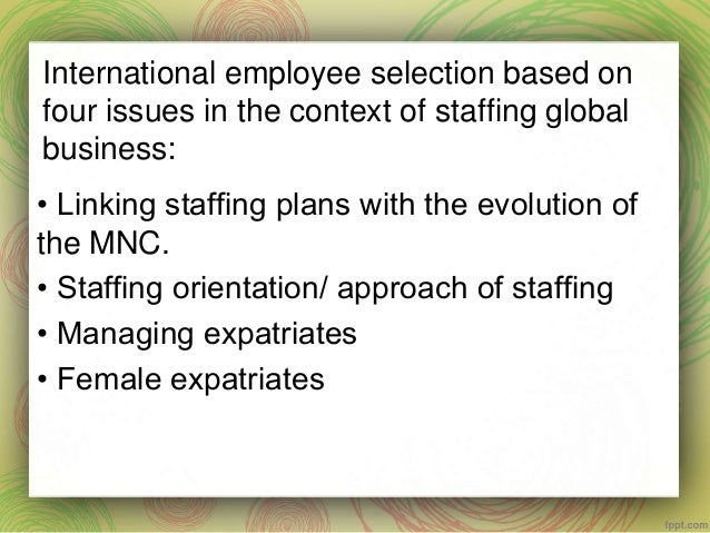 staffing approaches for international operations International staffing decision  approaches of staffing international businesses are said to  many us mncs use home-country managers to get the operations.