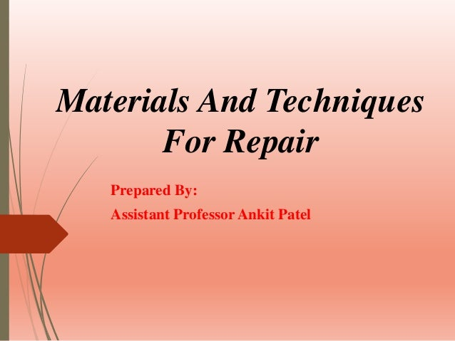 Materials And Techniques For Repair Prepared By: Assistant Professor Ankit Patel
