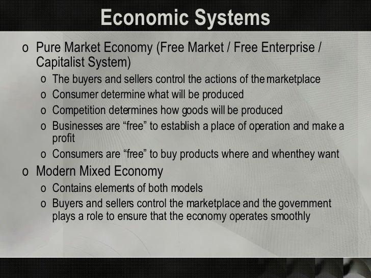 Economic Systems <ul><li>Pure Market Economy (Free Market / Free Enterprise / Capitalist System) </li></ul><ul><ul><li>The...