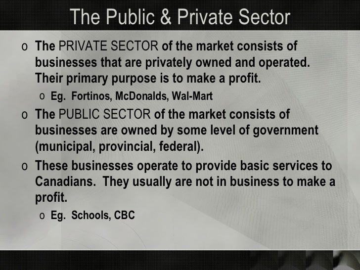 The Public & Private Sector <ul><li>The  PRIVATE SECTOR  of the market consists of businesses that are privately owned and...