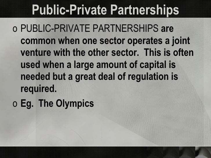 Public-Private Partnerships <ul><li>PUBLIC-PRIVATE PARTNERSHIPS  are common when one sector operates a joint venture with ...