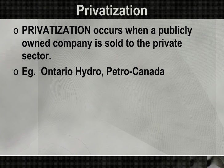 Privatization <ul><li>PRIVATIZATION occurs when a publicly owned company is sold to the private sector. </li></ul><ul><li>...