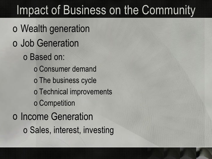 Impact of Business on the Community <ul><li>Wealth generation </li></ul><ul><li>Job Generation </li></ul><ul><ul><li>Based...