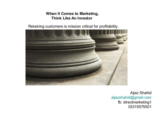 When It Comes to Marketing,             Think Like An InvestorRetaining customers is mission critical for profitability.  ...