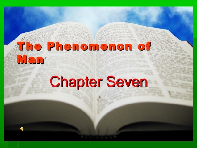 T he Phenomenon of Man  Chapter Seven