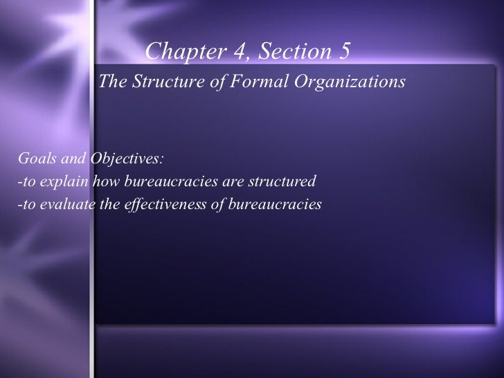 Chapter 4, Section 5 The Structure of Formal Organizations Goals and Objectives: -to explain how bureaucracies are structu...