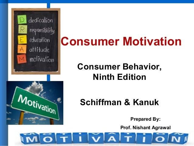 Consumer Behavior, Ninth Edition Schiffman & Kanuk Consumer Motivation Prepared By: Prof. Nishant Agrawal