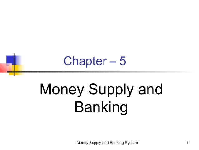 Money Supply and Banking System 1 Chapter – 5 Money Supply and Banking