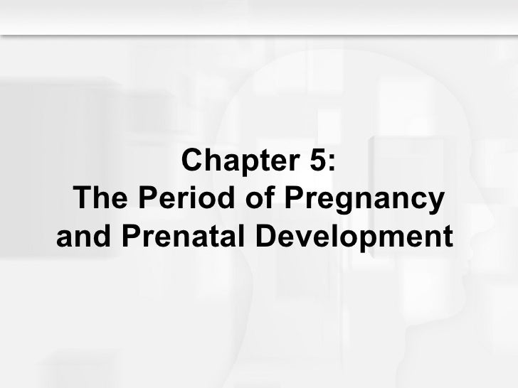 Chapter 5: The Period of Pregnancy and Prenatal Development
