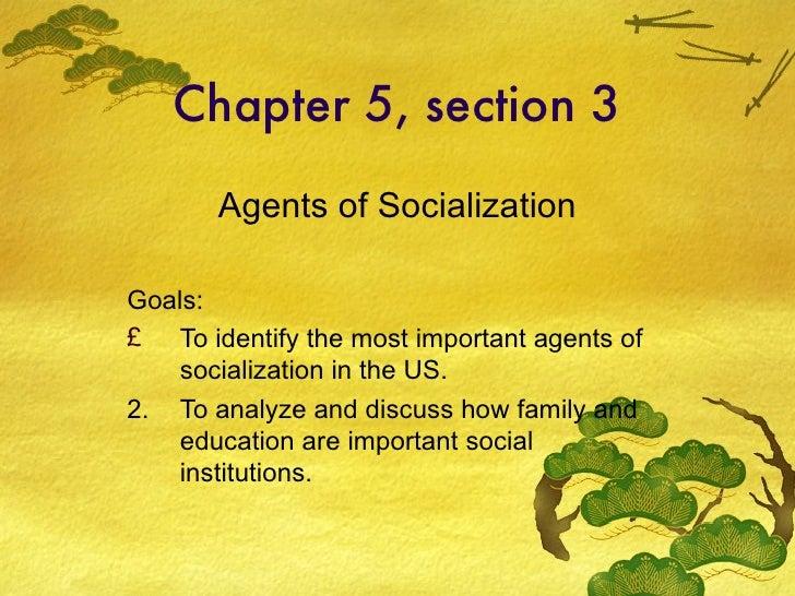 Chapter 5, section 3 <ul><li>Agents of Socialization </li></ul><ul><li>Goals: </li></ul><ul><li>To identify the most impor...