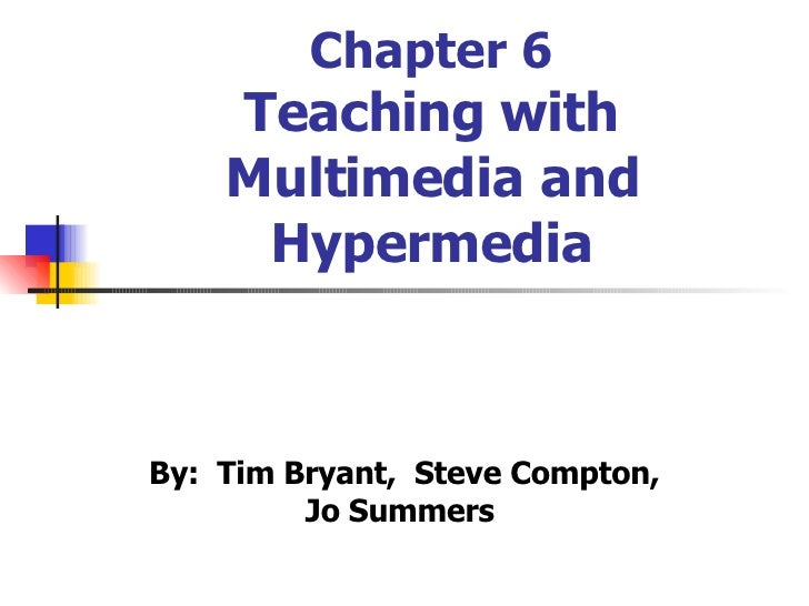 Chapter 6 Teaching with Multimedia and Hypermedia By:  Tim Bryant,  Steve Compton, Jo Summers