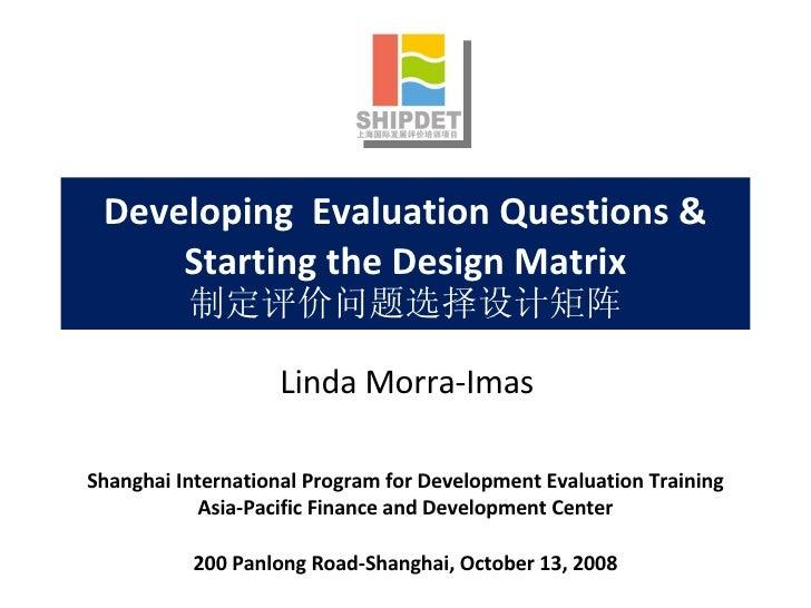 Developing  Evaluation Questions & Starting the Design Matrix 制定评价问题选择设计矩阵 Shanghai International Program for Development ...