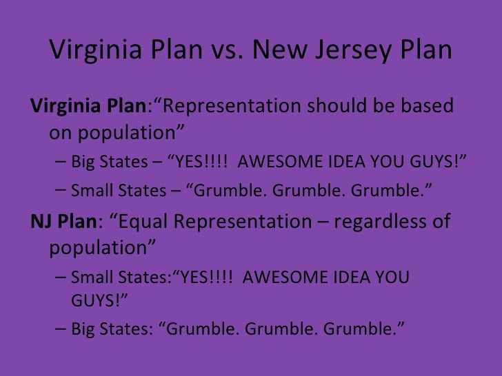 virginia plan and new jersey plan The new jersey plan called for three branches of government just like those of the virginia plan except in the new jersey plan the legislative branch would have be unicameral (one house) in which all states would have an equal number of votes.