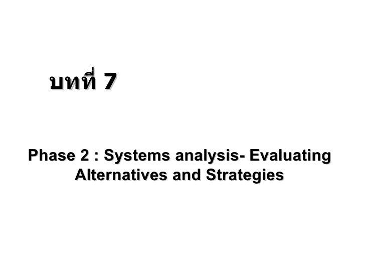 Phase 2 : Systems analysis- Evaluating Alternatives and Strategies บทที่  7