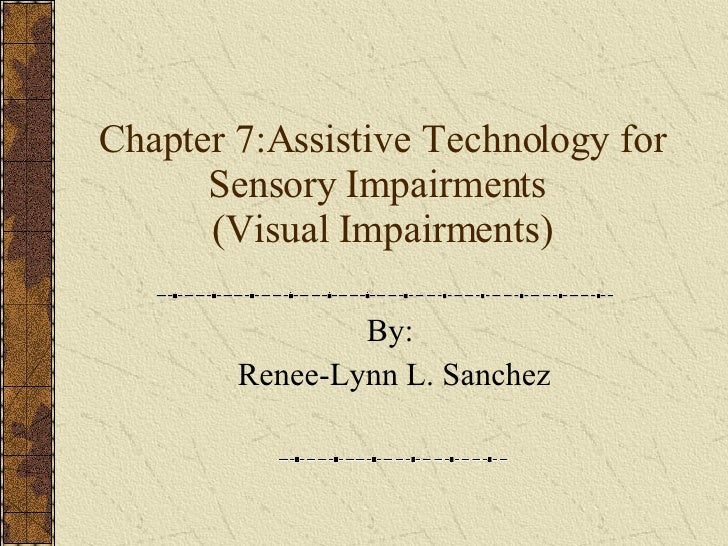 Chapter 7:Assistive Technology for Sensory Impairments  (Visual Impairments) By:  Renee-Lynn L. Sanchez