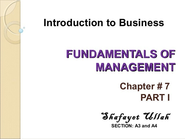 Introduction to Business  FUNDAMENTALS OF MANAGEMENT Chapter # 7 PART I  Shafayet Ullah SECTION: A3 and A4