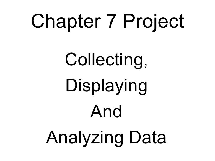 Chapter 7 Project <ul><li>Collecting, </li></ul><ul><li>Displaying </li></ul><ul><li>And </li></ul><ul><li>Analyzing Data ...
