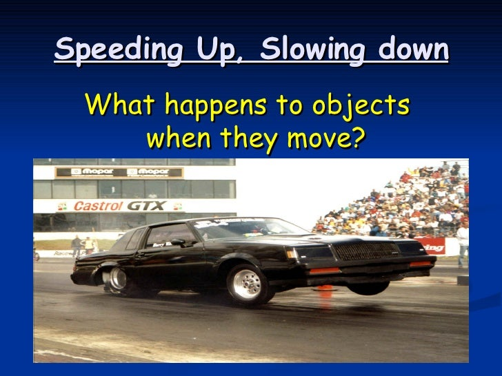 Speeding Up, Slowing down <ul><li>What happens to objects when they move? </li></ul>