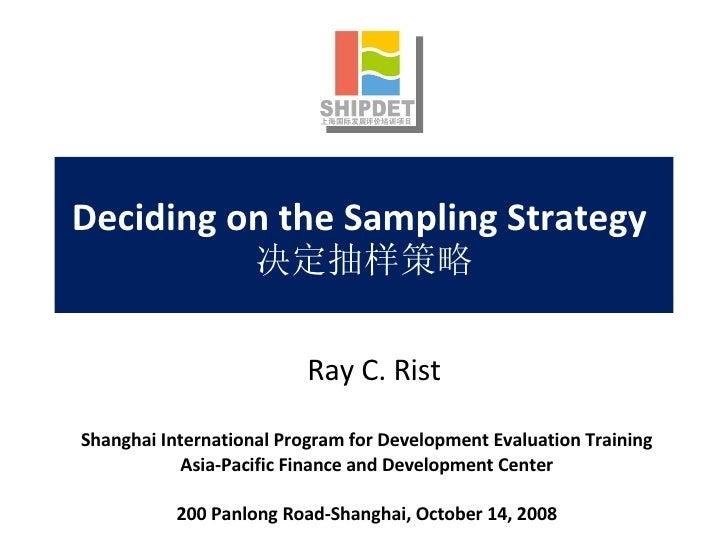 Deciding on the Sampling Strategy  决定抽样策略 Shanghai International Program for Development Evaluation Training Asia-Pacific ...