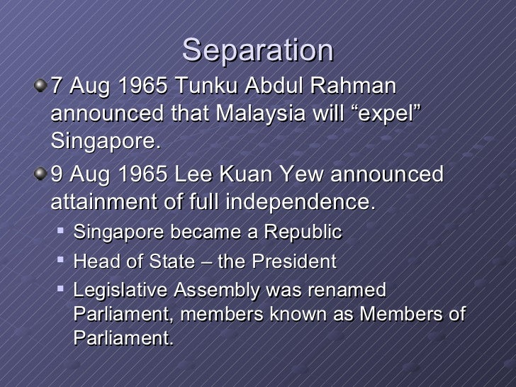 separation of singapore from malaysia There were many reasons why singapore was - essentially - kicked out of malaysia but the main reason was undoubtedly the fact that lee kuan yew wanted a malaysia for malaysians and malaysia was more interested in a malaysia for the malays.