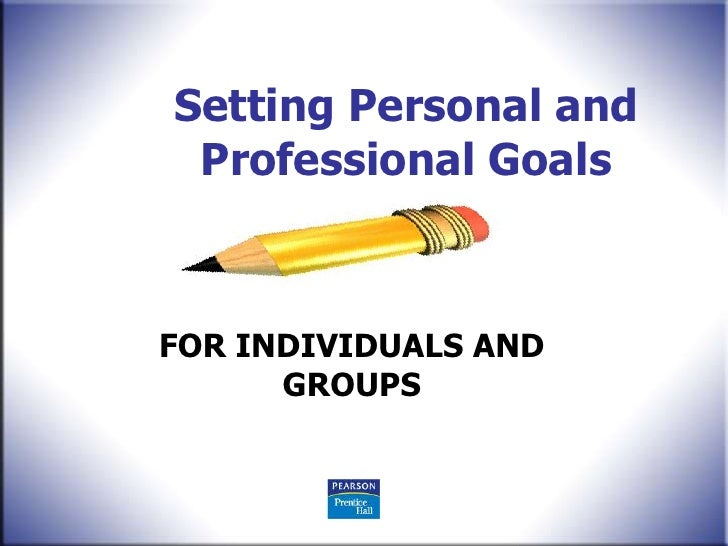 Setting Personal and  Professional Goals    FOR INDIVIDUALS AND       GROUPS