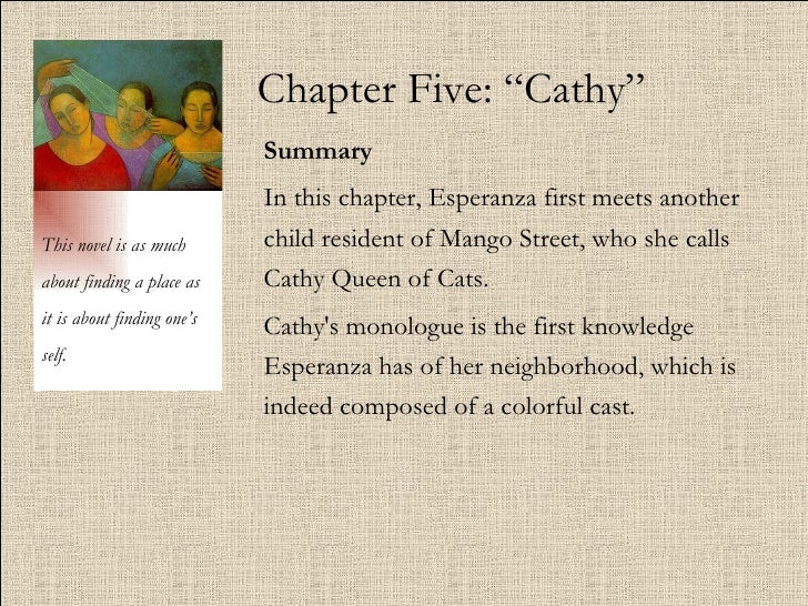 "Chapter Five: ""Cathy"" Summary   In this chapter, Esperanza first meets another child resident of Mango Street, who she cal..."