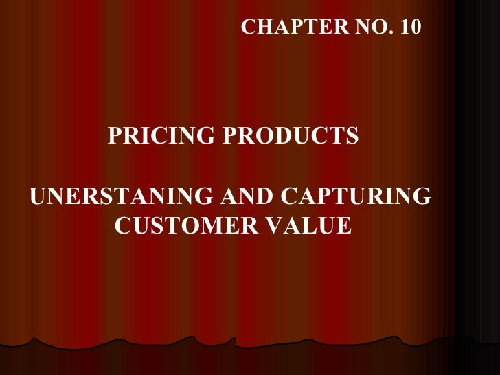 PRICING PRODUCTS UNERSTANING AND CAPTURING  CUSTOMER VALUE CHAPTER NO. 10