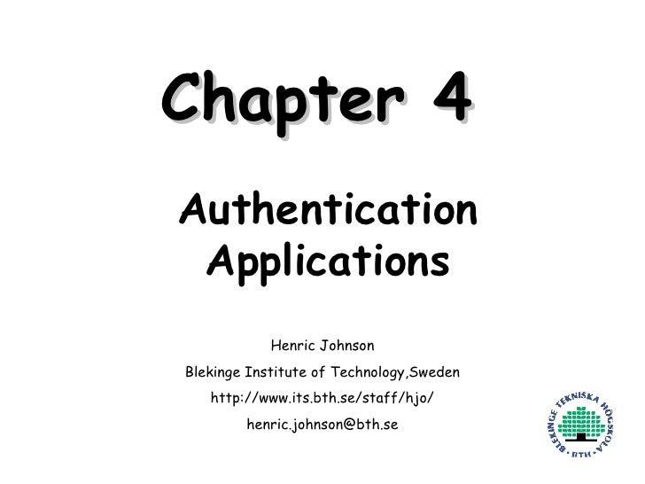 Chapter 4 Authentication Applications Henric Johnson Blekinge Institute of Technology,Sweden http://www.its.bth.se/staff/h...